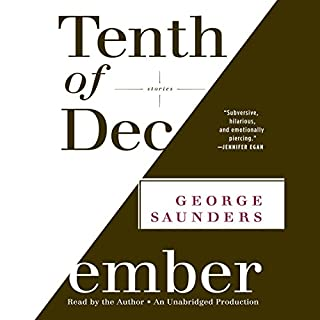 Tenth of December     Stories              Written by:                                                                                                                                 George Saunders                               Narrated by:                                                                                                                                 George Saunders                      Length: 5 hrs and 40 mins     4 ratings     Overall 4.8