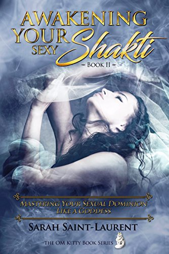 Book: Awakening YOUR Sexy Shakti - Book II - Mastering Your Sexual Dominion Like a Goddess (The OM Kitty Book Series 4) by Sarah Saint-Laurent