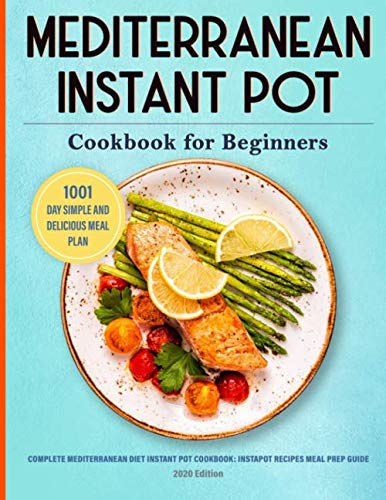 Mediterranean Instant Pot Cookbook: 1001 Day Simple and Delicious Meal Plan: Complete Mediterranean Diet Instant Pot Cookbook for Beginners: Instapot ... Guide: 2020 Edition (Instant Pot Cookbooks)