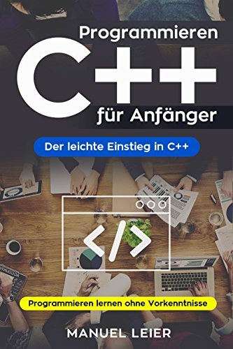 Programmieren C++ für Anfänger: Der leichte Einstieg in C++. Programmieren lernen ohne Vorkenntnisse.