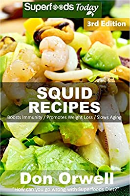 Squid Recipes: Over 50 Quick & Easy Gluten Free Low Cholesterol Whole Foods Recipes full of Antioxidants & Phytochemicals