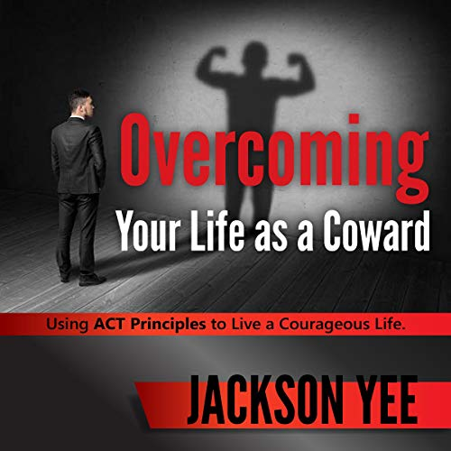 Overcoming Your Fearful Life as a Coward: Using ACT Principles to Live a Courageous Life audiobook cover art