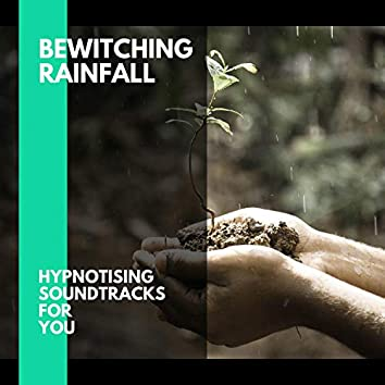 Bewitching Rainfall - Hypnotising Soundtracks for You