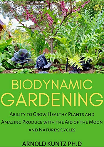 BIODYNAMIC GARDENING: ABILITY TO GROW HEALTHY PLANTS AND AMAZING PRODUCE WITH THE AID OF THE MOON AND NATURE\'S CYCLES (English Edition)