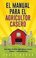 El Manual Para El Agricultor Casero: Una Guía Fácil De Agricultura Casera, Urbana Y Autosuficiente
