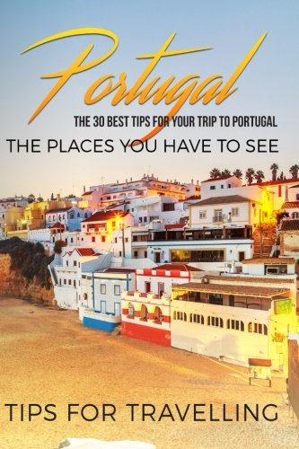 Portugal: Portugal Travel Guide: The 30 Best Tips For Your Trip To Portugal - The Places You Have To See: Volume 1 (Portugal Travel, Lisbon, Porto, Madeira, Lagos) [Idioma Inglés]