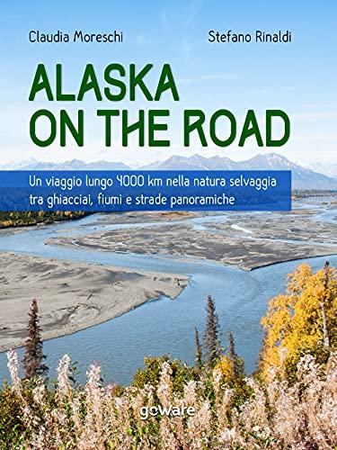 Alaska on the road. Un viaggio lungo 4000 km nella natura selvaggia tra ghiacciai, fiumi e strade panoramiche (Italian Edition)