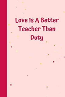 Love Is A Better Teacher Than Duty: 6'x9' notebook 120 ligned pages
