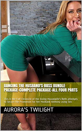 Banging the Husband's Boss Bundle Package-Complete Package-All Four Parts: This is the Full Chronicle of the loving Housewife's Beth attempts to Secure the Promotion for her Husband Anthony using Sex
