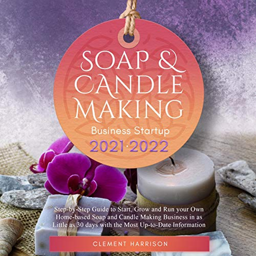 Soap and Candle Making Business Startup 2021-2022: Step-by-Step Guide to Start, Grow and Run Your Own Home-Based Soap and Candle Making Business in as Little as 30 days with the Most Up-to-Date Information