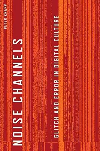 [(Noise Channels : Glitch and Error in Digital Culture)] [By (author) Peter Krapp] published on (October, 2011)