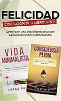 Felicidad. Colección de 2 libros en 1: Cómo Vivir una Vida Significativa con Consciencia Plena y Minimalismo