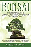Bonsai: The Beginner's Guide to Cultivate, Grow, Shape, and Show Off Your Bonsai: