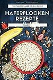 Haferflocken Rezepte: Das Haferflocken Rezeptbuch mit leckeren und gesunden Haferflocken Gerichten für mehr Energie im Alltag
