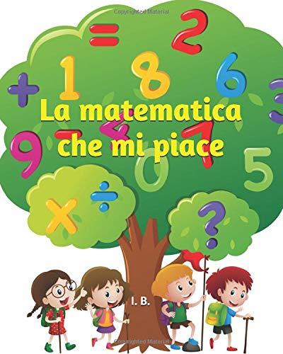 La matematica che mi piace: Libro di matematica per bambini della scuola primaria - Schede didattiche di matematica generale - Libro interattivo per bambini 8-11 anni