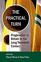 The Practical Turn: Pragmatism in Britain in the Long Twentieth Century (Proceedings of the British Academy)