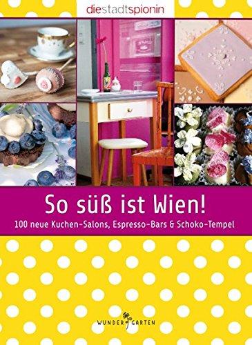 So süß ist Wien!: 100 neue Kuchen-Salons, Espresso-Bars & Schoko-Tempel