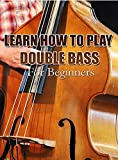 LEARN HOW TO THE PLAY DOUBLE BASS: For Beginners (English Edition)