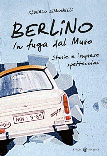 Berlino. In fuga dal Muro: Storie e imprese spettacolari