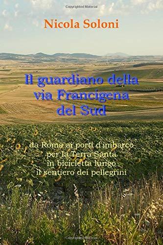 Il guardiano della via Francigena del Sud: Da Roma ai porti d'imbarco per la Terra Santa in bicicletta lungo il sentiero dei pellegrini (Italian Edition)