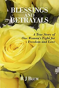 Blessings and Betrayals: A True Story of One Woman's Fight for Freedom and Love