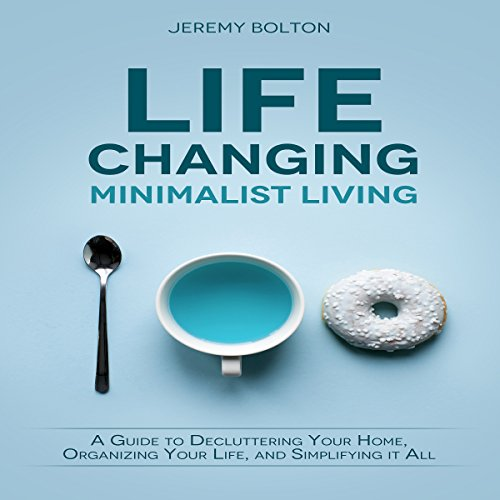 Life Changing Minimalist Living: A Guide to Decluttering Your Home, Organizing Your Life, and Simplifying It All audiobook cover art