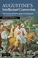 Augustine's Intellectual Conversion: The Journey from Platonism to Christianity by Brian Dobell(2012-04-19)