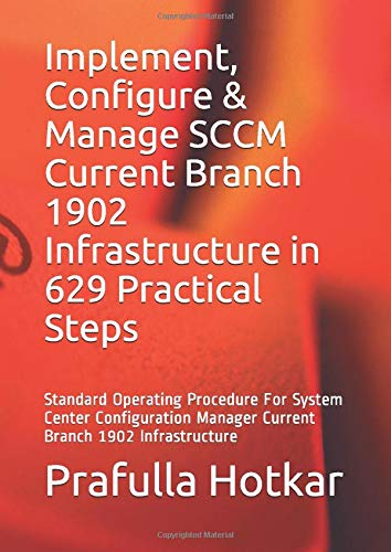 Implement, Configure & Manage SCCM Current Branch 1902 Infrastructure in 629 Practical Steps: Standard Operating Procedure For System Center Configuration Manager Current Branch 1902 Infrastructure