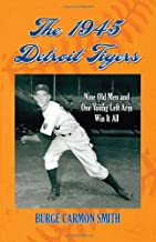 The 1945 Detroit Tigers: Nine Old Men and One Young Left Arm Win It All