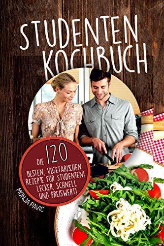 Studentenkochbuch: Die 120 besten vegetarischen Rezepte für Studenten! Lecker, schnell und preiswert!
