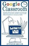 Google Classroom: La guida definitiva per insegnanti ed alunni per organizzare una classe virtuale e usare in modo efficace la didattica a distanza nel 2021