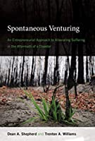 Spontaneous Venturing: An Entrepreneurial Approach to Alleviating Suffering in the Aftermath of a Disaster (The MIT Press)