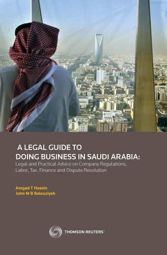 A Legal Guide to Doing Business in Saudi Arabia: Legal and Practical Advice on Company Regulations, Labor, Tax, Finance and Dispute Resolution (Westlaw Gulf)
