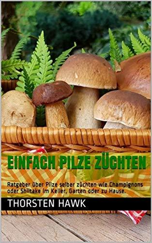 Einfach Pilze züchten: Ratgeber über Pilze selber züchten wie Champignons oder Shiitake im Keller, Garten oder zu Hause.