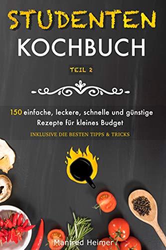 Studentenkochbuch Teil 2: 150 einfache, leckere, schnelle und günstige Rezepte für kleines Budget - Das Kochbuch für Studenten, Berufstätige und Anfänger. Mit mehreren Rezepten sowie Tipps & Tricks