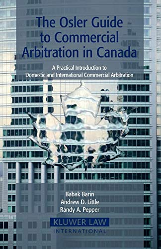 The Osler Guide To Commercial Arbitration in Canada. A Practical Introduction To Domestic and International Commercial A