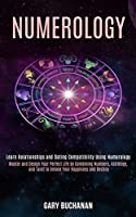 Numerology: Master and Design Your Perfect Life by Combining Numbers, Astrology, and Tarot to Unlock Your Happiness and Destiny (Learn Relationships and Dating Compatibility Using Numerology)