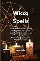 Wicca Spells: Practical Wicca Candle Charms for Beginners: How to use crystals, candles, runes, herbs and moon magic to cast powerful spells and master secrets and rituals