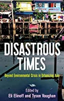 Disastrous Times: Beyond Environmental Crisis in Urbanizing Asia (Critical Studies in Risk and Disaster)