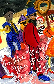In the Water You Feel Weightless (Cow Tipping Press Book 31) by [Various Authors]