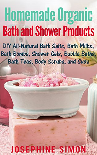 Homemade Organic Bath and Shower Products: DIY All-Natural Bath Salts, Bath Milks, Bath Bombs, Shower Gels, Bubble Baths, Bath Teas, Body Scrubs, Body Cleansers and Suds (DIY Beauty Products Book 5)