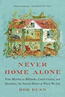 Never Home Alone: From Microbes to Millipedes, Camel Crickets, and Honeybees, the Natural History of Where We Live