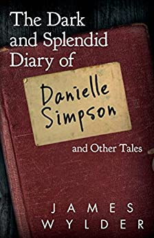 The Dark and Splendid Diary of Danielle Simpson, and Other Tales by [James Wylder, William Pruitt, Kathy Barbour]