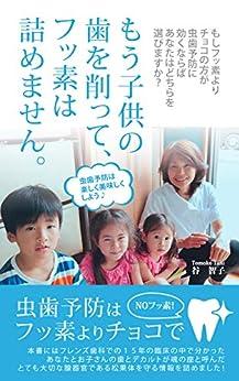 [谷 智子]のもう子供の歯を削って、フッ素は詰めません。: 虫歯予防はフッ素よりチョコで