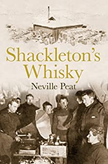 """Shackleton""""s Whisky: The extraordinary story of an heroic explorer and twenty-five cases of unique MacKinlay""""s Old Scotch"""