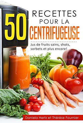 50 recettes pour la centrifugeuse (Extracteur de jus, presse-agrumes): Jus de fruits sains, shots, sorbets et plus encore!