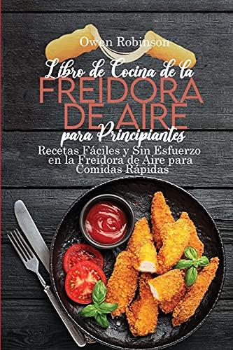 Libro de Cocina de la Freidora de Aire para Principiantes: Recetas Fáciles y Sin Esfuerzo en la Freidora de Aire para Comidas Rápidas