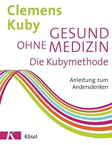 Gesund ohne Medizin: Die Kubymethode - Anleitung zum Andersdenken
