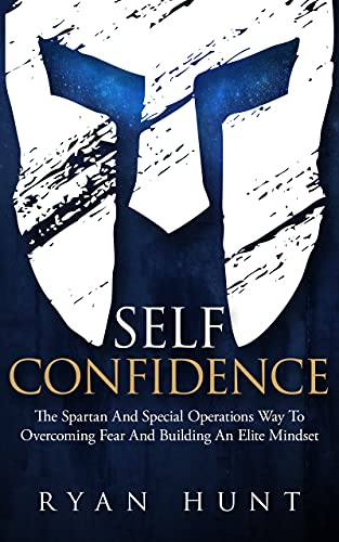 Self-Confidence: The Spartan And Special Operations Way To Overcoming Fear And Building An Elite Mindset (English Edition)