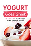 Yogurt Goes Greek: 40 Great Greek Yogurt Recipes – Versatile, Healthy, and Nutritious